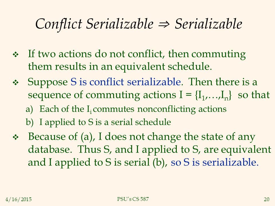 4/16/201520 PSU's CS 587 Conflict Serializable ⇒ Serializable  If two actions do not conflict, then commuting them results in an equivalent schedule.