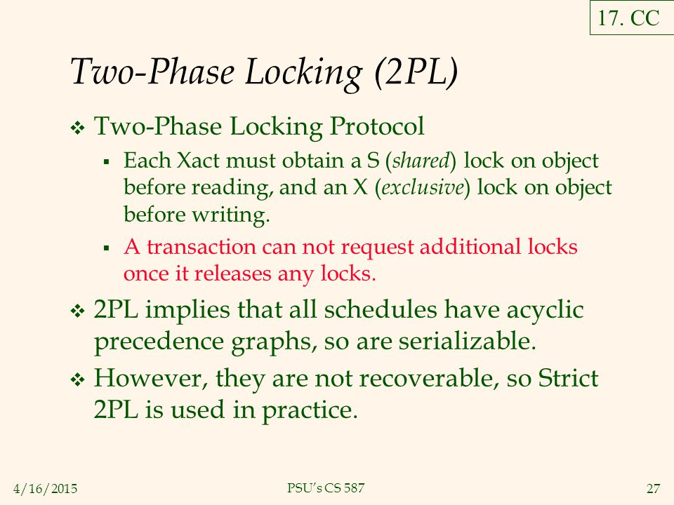 4/16/201527 PSU's CS 587 Two-Phase Locking (2PL)  Two-Phase Locking Protocol  Each Xact must obtain a S ( shared ) lock on object before reading, and an X ( exclusive ) lock on object before writing.
