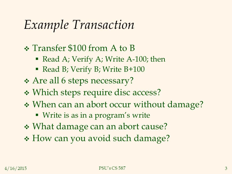 4/16/20153 PSU's CS 587 Example Transaction  Transfer $100 from A to B  Read A; Verify A; Write A-100; then  Read B; Verify B; Write B+100  Are all 6 steps necessary.