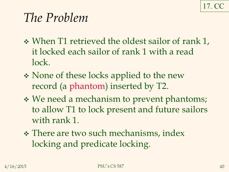 4/16/201540 PSU's CS 587 The Problem  When T1 retrieved the oldest sailor of rank 1, it locked each sailor of rank 1 with a read lock.