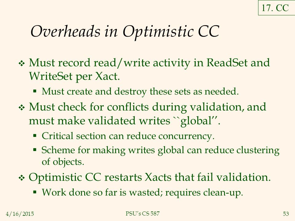 4/16/201553 PSU's CS 587 Overheads in Optimistic CC  Must record read/write activity in ReadSet and WriteSet per Xact.