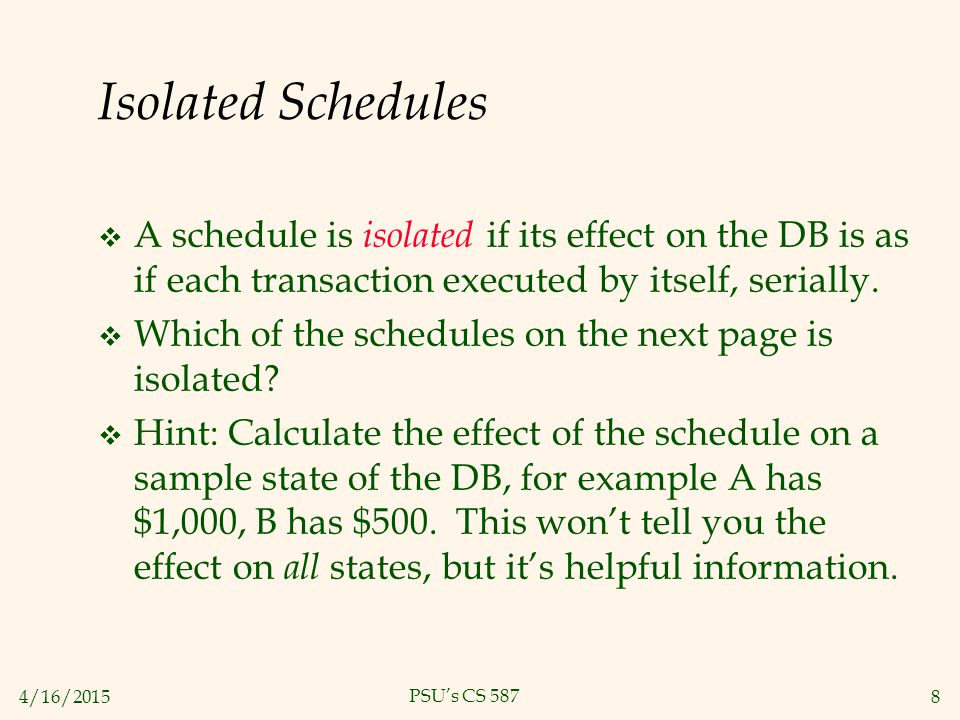 4/16/20158 PSU's CS 587 Isolated Schedules  A schedule is isolated if its effect on the DB is as if each transaction executed by itself, serially.