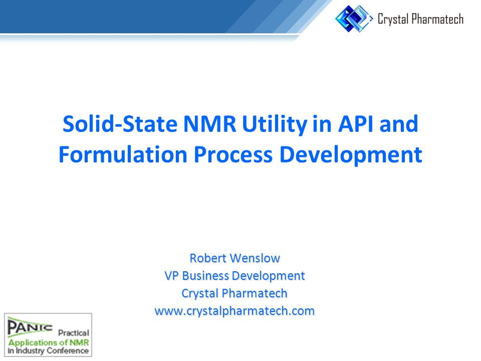 Solid-State NMR Utility in API and Formulation Process Development Robert Wenslow VP Business Development Crystal Pharmatech www.crystalpharmatech.com