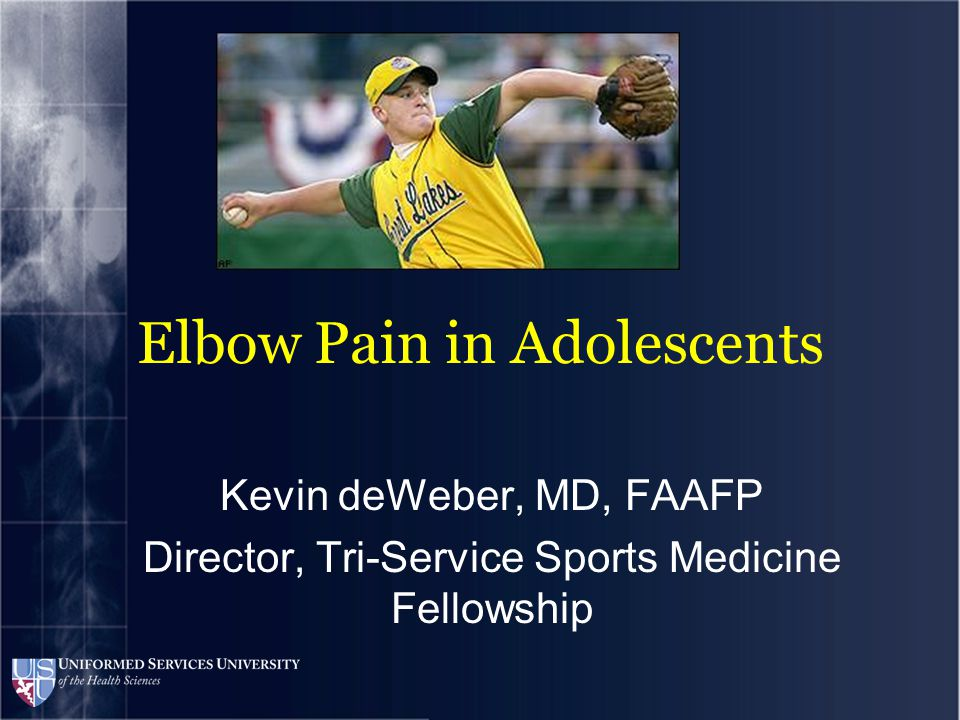 Elbow Pain in Adolescents Kevin deWeber, MD, FAAFP Director, Tri-Service Sports Medicine Fellowship