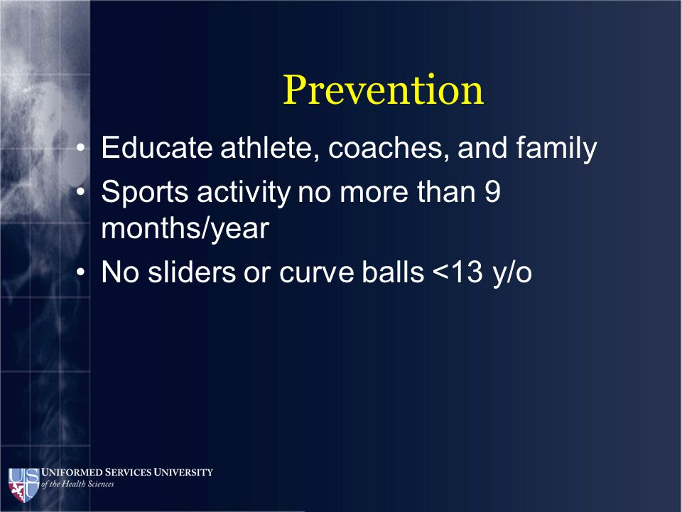 Prevention Educate athlete, coaches, and family Sports activity no more than 9 months/year No sliders or curve balls <13 y/o