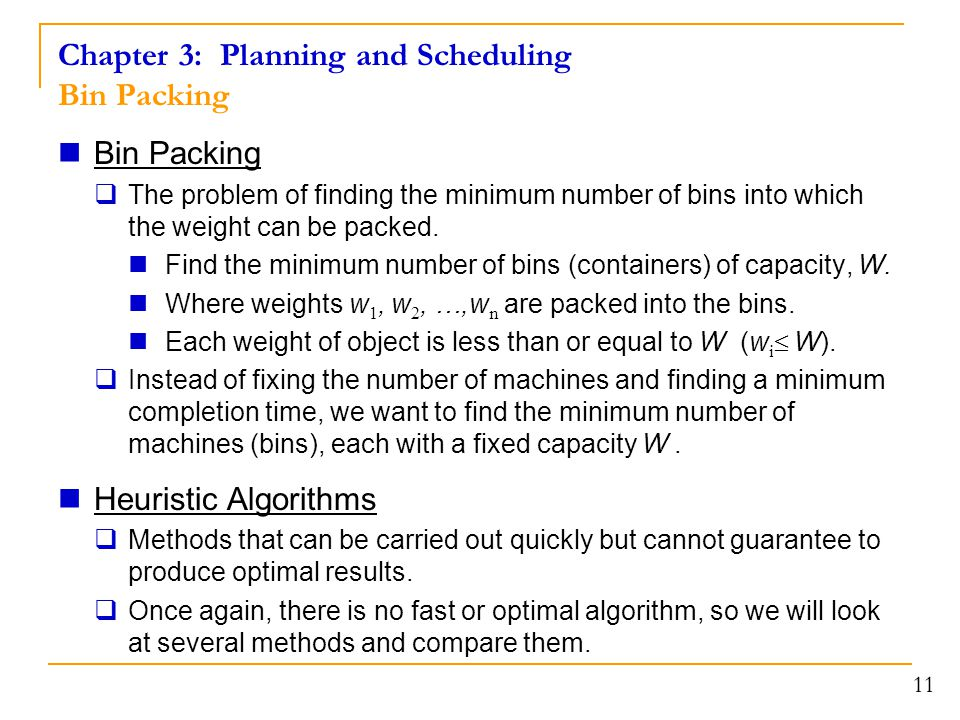 11 Chapter 3: Planning and Scheduling Bin Packing Bin Packing  The problem of finding the minimum number of bins into which the weight can be packed.