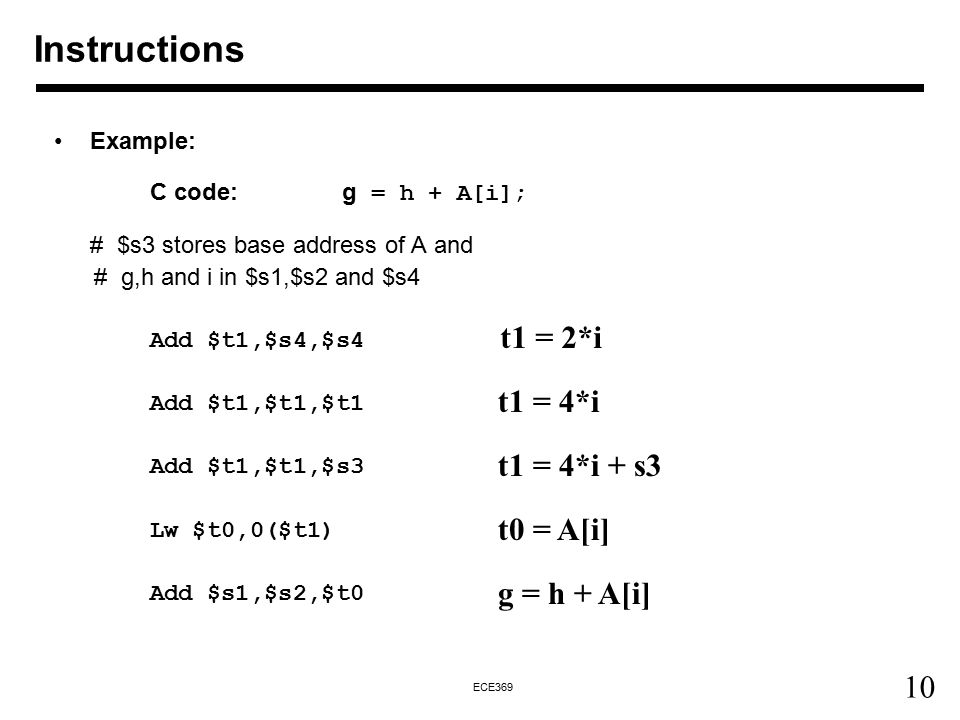 10 ECE369 Instructions Example: C code:g = h + A[i]; # $s3 stores base address of A and # g,h and i in $s1,$s2 and $s4 Add $t1,$s4,$s4 Add $t1,$t1,$t1