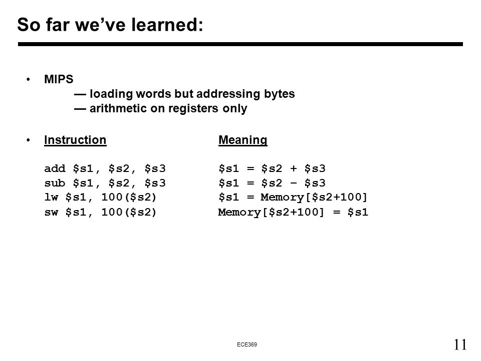 11 ECE369 So far we've learned: MIPS — loading words but addressing bytes — arithmetic on registers only InstructionMeaning add $s1, $s2, $s3$s1 = $s2 + $s3 sub $s1, $s2, $s3$s1 = $s2 – $s3 lw $s1, 100($s2)$s1 = Memory[$s2+100] sw $s1, 100($s2)Memory[$s2+100] = $s1