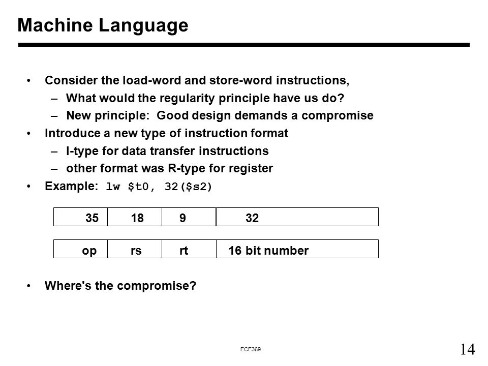 14 ECE369 Consider the load-word and store-word instructions, –What would the regularity principle have us do? –New principle: Good design demands a c
