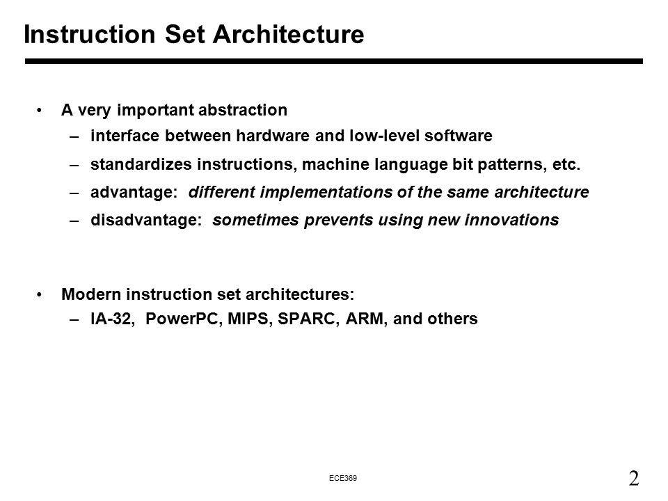 2 ECE369 Instruction Set Architecture A very important abstraction –interface between hardware and low-level software –standardizes instructions, machine language bit patterns, etc.