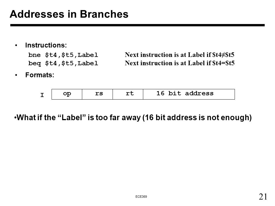 21 ECE369 Instructions: bne $t4,$t5,Label Next instruction is at Label if $t4≠$t5 beq $t4,$t5,Label Next instruction is at Label if $t4=$t5 Formats: o