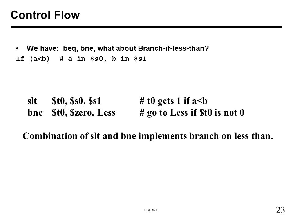 23 ECE369 We have: beq, bne, what about Branch-if-less-than? If (a<b) # a in $s0, b in $s1 Control Flow slt $t0, $s0, $s1 # t0 gets 1 if a<b bne $t0,