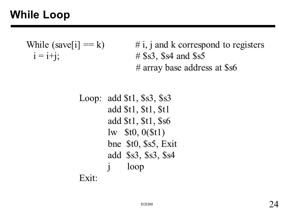 24 ECE369 While Loop While (save[i] == k) # i, j and k correspond to registers i = i+j; # $s3, $s4 and $s5 # array base address at $s6 Loop: add $t1,