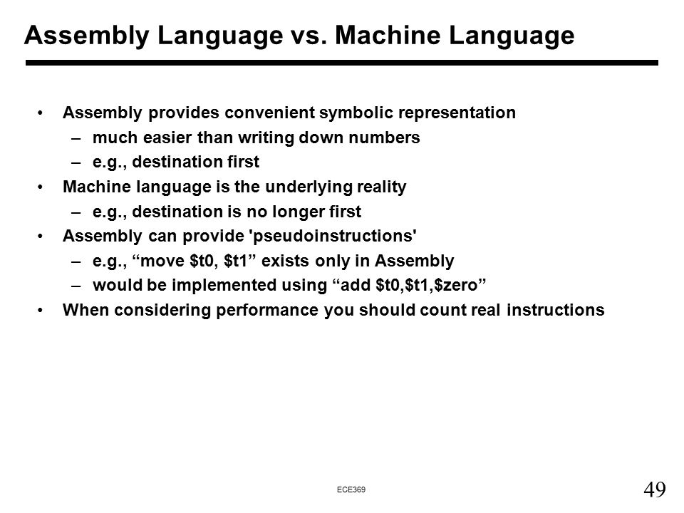 49 ECE369 Assembly provides convenient symbolic representation –much easier than writing down numbers –e.g., destination first Machine language is the underlying reality –e.g., destination is no longer first Assembly can provide pseudoinstructions –e.g., move $t0, $t1 exists only in Assembly –would be implemented using add $t0,$t1,$zero When considering performance you should count real instructions Assembly Language vs.
