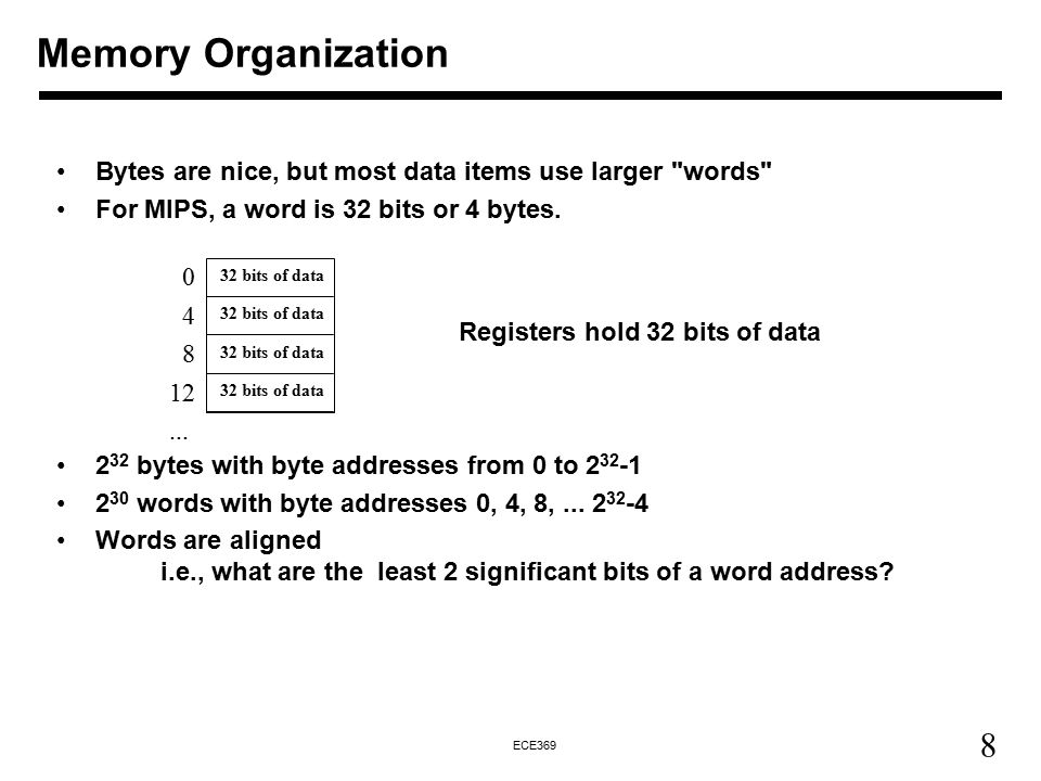 8 ECE369 Memory Organization Bytes are nice, but most data items use larger words For MIPS, a word is 32 bits or 4 bytes.