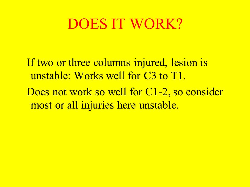DOES IT WORK? If two or three columns injured, lesion is unstable: Works well for C3 to T1. Does not work so well for C1-2, so consider most or all in