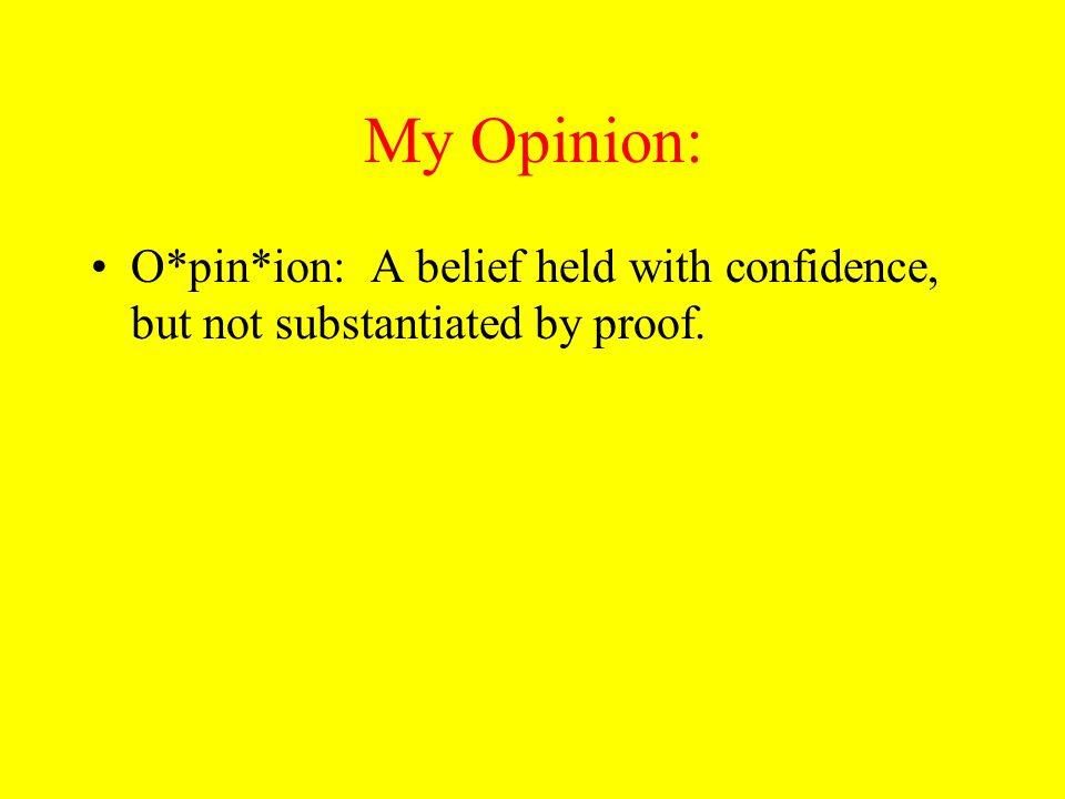 My Opinion: O*pin*ion: A belief held with confidence, but not substantiated by proof.