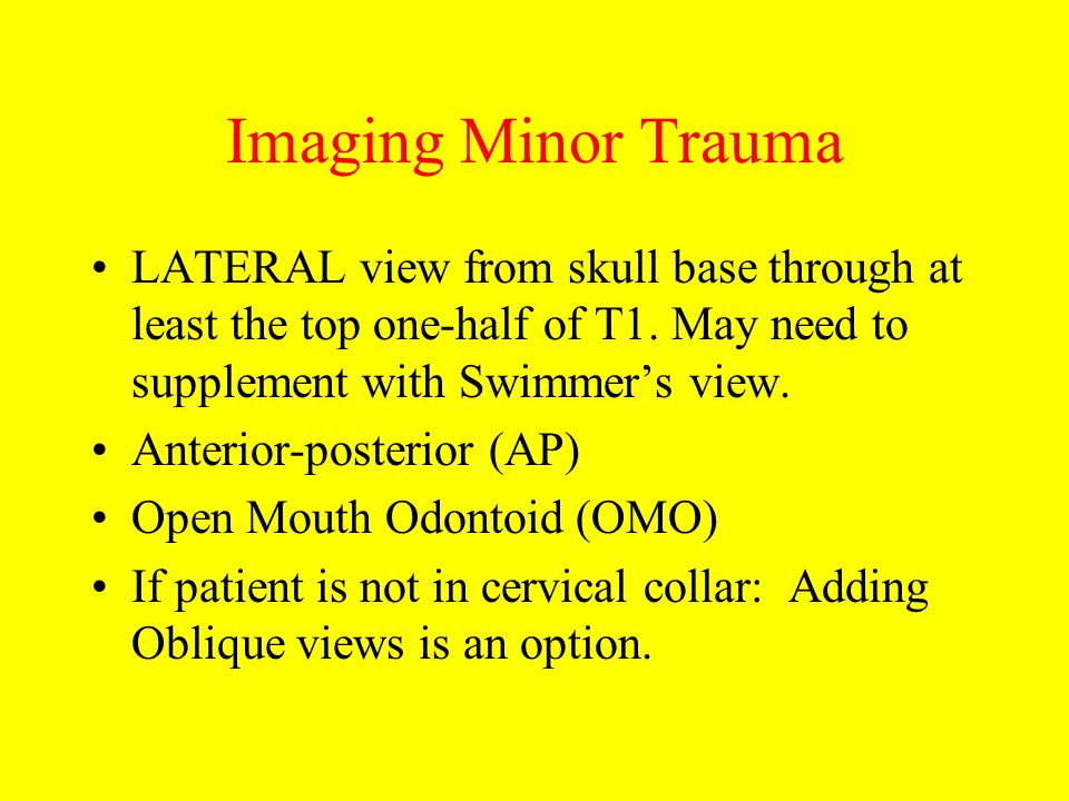 Imaging Minor Trauma LATERAL view from skull base through at least the top one-half of T1. May need to supplement with Swimmer's view. Anterior-poster