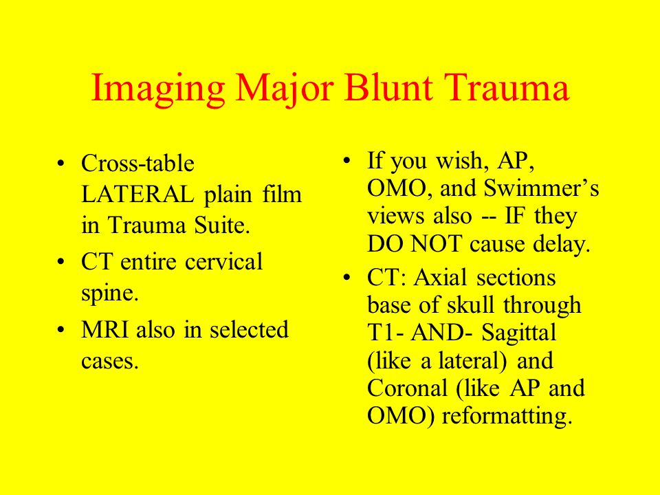 Imaging Major Blunt Trauma Cross-table LATERAL plain film in Trauma Suite. CT entire cervical spine. MRI also in selected cases. If you wish, AP, OMO,