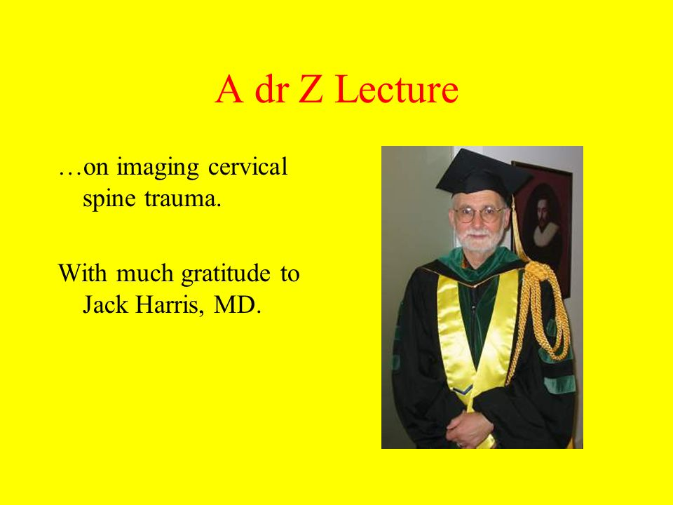 A dr Z Lecture …on imaging cervical spine trauma. With much gratitude to Jack Harris, MD.
