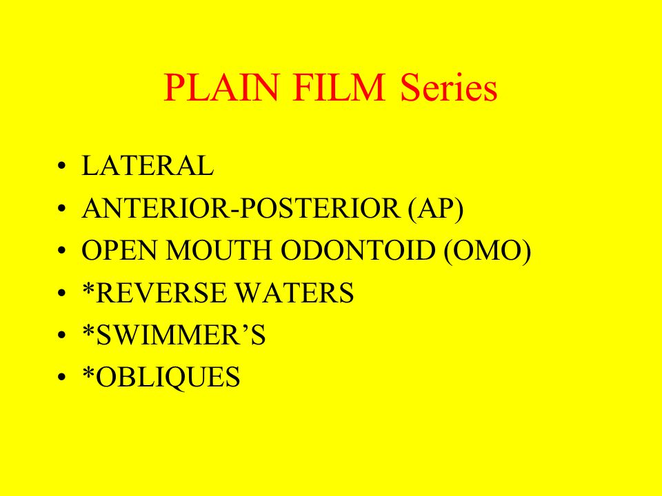 PLAIN FILM Series LATERAL ANTERIOR-POSTERIOR (AP) OPEN MOUTH ODONTOID (OMO) *REVERSE WATERS *SWIMMER'S *OBLIQUES