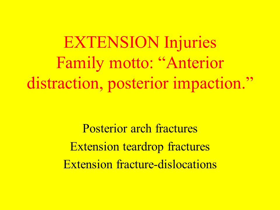 "EXTENSION Injuries Family motto: ""Anterior distraction, posterior impaction."" Posterior arch fractures Extension teardrop fractures Extension fracture"