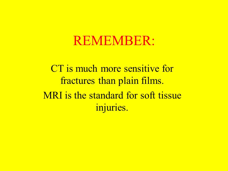 REMEMBER: CT is much more sensitive for fractures than plain films. MRI is the standard for soft tissue injuries.