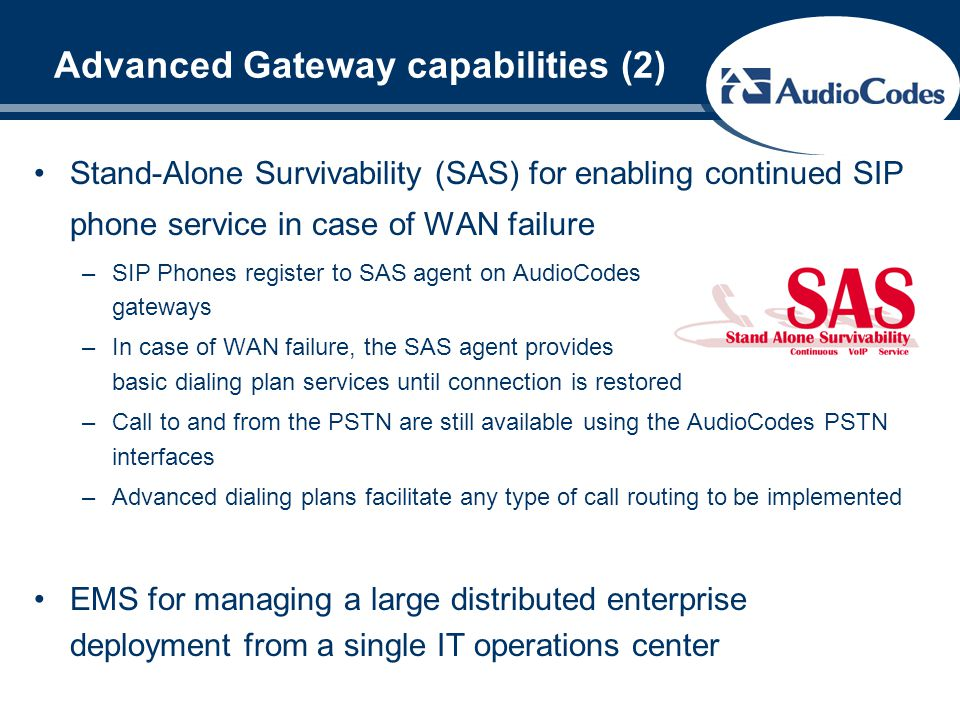 Advanced Gateway capabilities (2) Stand-Alone Survivability (SAS) for enabling continued SIP phone service in case of WAN failure –SIP Phones register