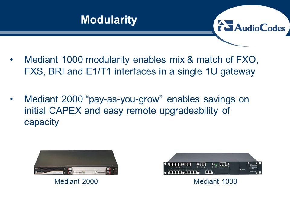 "Modularity Mediant 1000 modularity enables mix & match of FXO, FXS, BRI and E1/T1 interfaces in a single 1U gateway Mediant 2000 ""pay-as-you-grow"" ena"