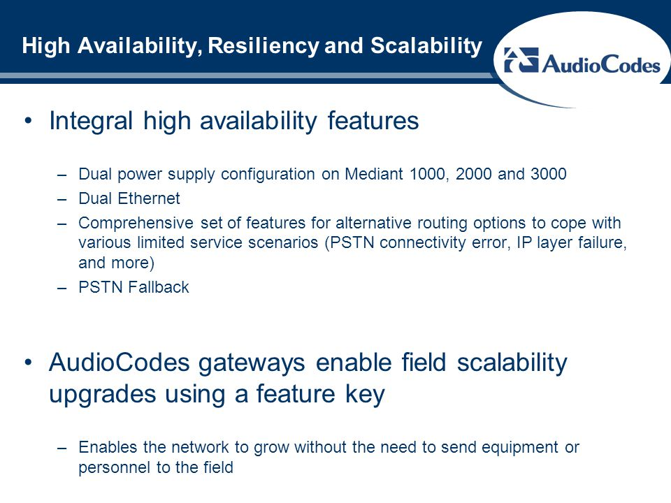 High Availability, Resiliency and Scalability Integral high availability features –Dual power supply configuration on Mediant 1000, 2000 and 3000 –Dua