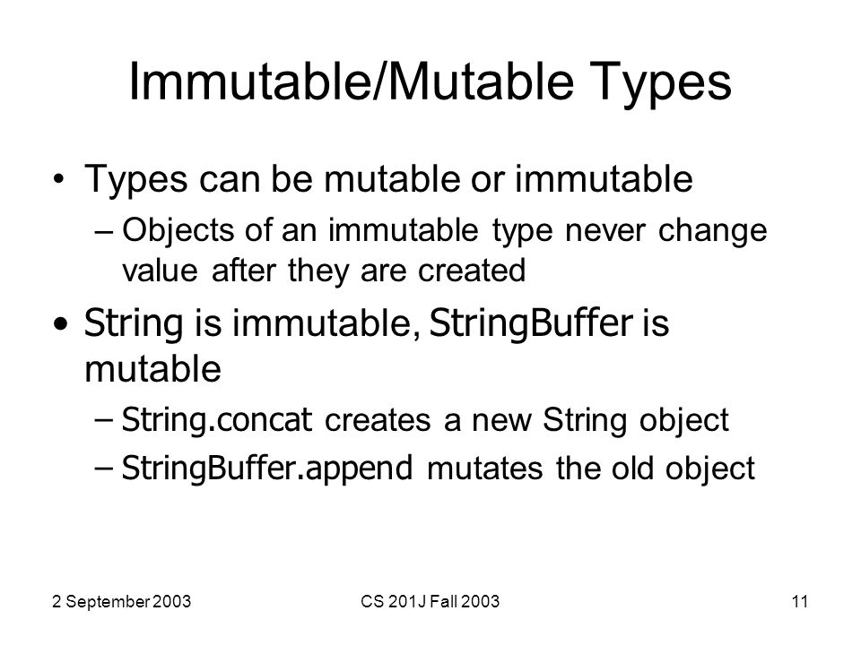 2 September 2003CS 201J Fall 200311 Immutable/Mutable Types Types can be mutable or immutable –Objects of an immutable type never change value after they are created String is immutable, StringBuffer is mutable –String.concat creates a new String object –StringBuffer.append mutates the old object
