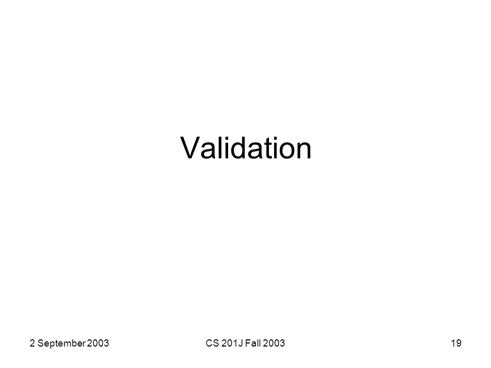 2 September 2003CS 201J Fall 200319 Validation