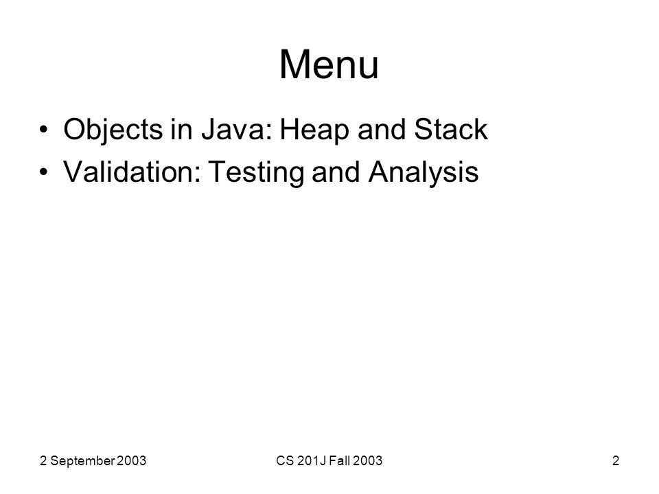 2 September 2003CS 201J Fall 20032 Menu Objects in Java: Heap and Stack Validation: Testing and Analysis