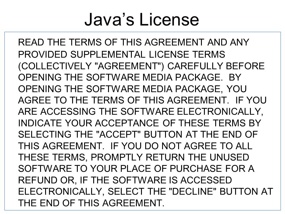 2 September 2003CS 201J Fall 200321 Java's License READ THE TERMS OF THIS AGREEMENT AND ANY PROVIDED SUPPLEMENTAL LICENSE TERMS (COLLECTIVELY AGREEMENT ) CAREFULLY BEFORE OPENING THE SOFTWARE MEDIA PACKAGE.