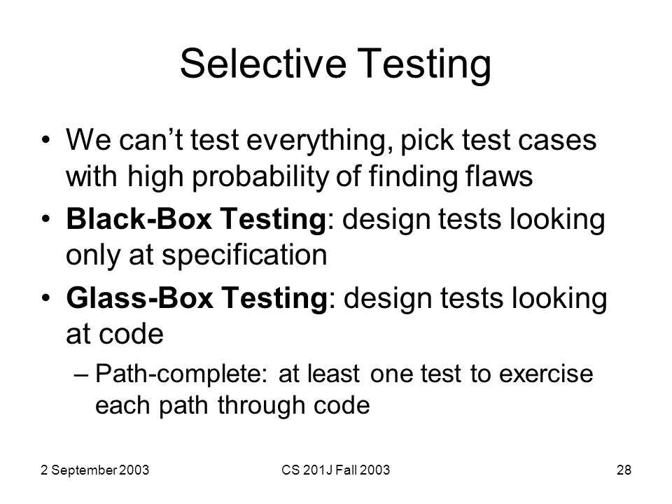 2 September 2003CS 201J Fall 200328 Selective Testing We can't test everything, pick test cases with high probability of finding flaws Black-Box Testing: design tests looking only at specification Glass-Box Testing: design tests looking at code –Path-complete: at least one test to exercise each path through code