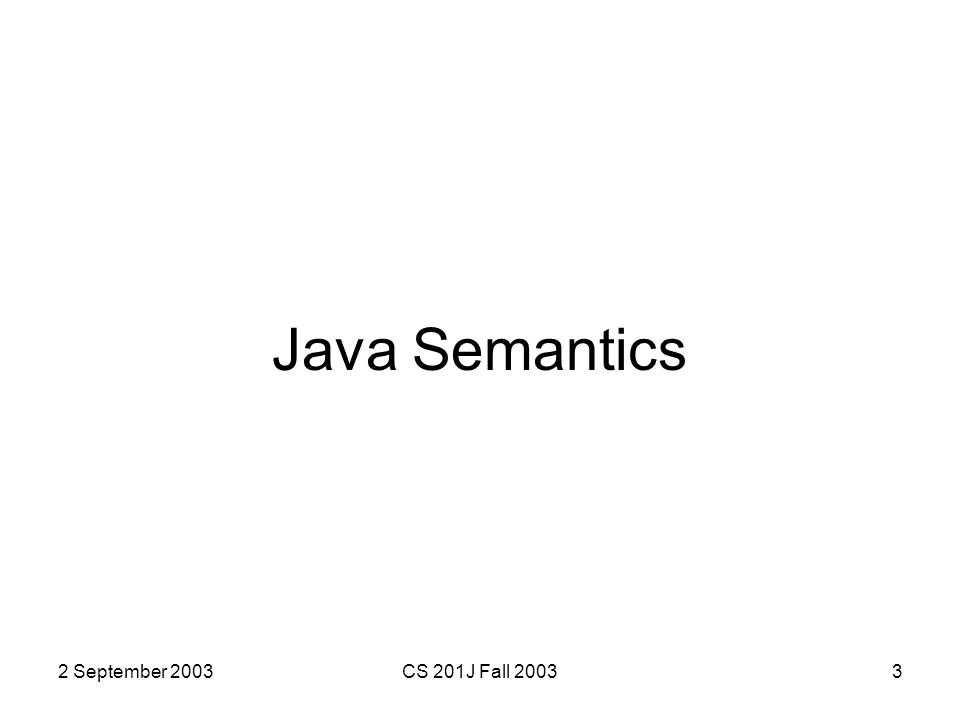 2 September 2003CS 201J Fall 20033 Java Semantics