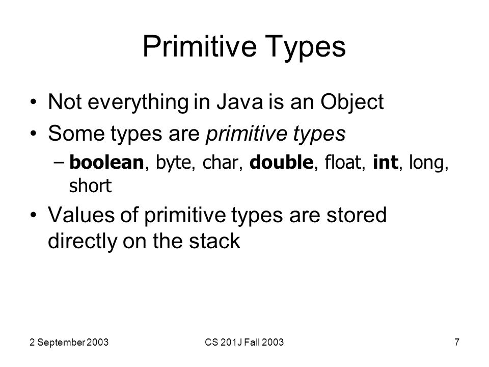2 September 2003CS 201J Fall 20037 Primitive Types Not everything in Java is an Object Some types are primitive types –boolean, byte, char, double, float, int, long, short Values of primitive types are stored directly on the stack