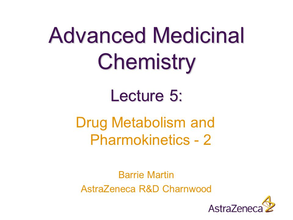 Advanced Medicinal Chemistry Barrie Martin AstraZeneca R&D Charnwood Lecture 5: Drug Metabolism and Pharmokinetics - 2