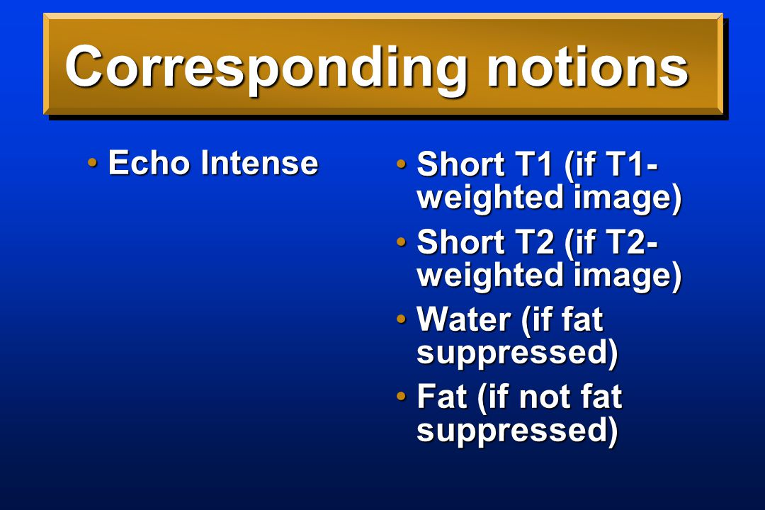 Corresponding notions Echo IntenseEcho Intense Short T1 (if T1- weighted image)Short T1 (if T1- weighted image) Short T2 (if T2- weighted image)Short T2 (if T2- weighted image) Water (if fat suppressed)Water (if fat suppressed) Fat (if not fat suppressed)Fat (if not fat suppressed)
