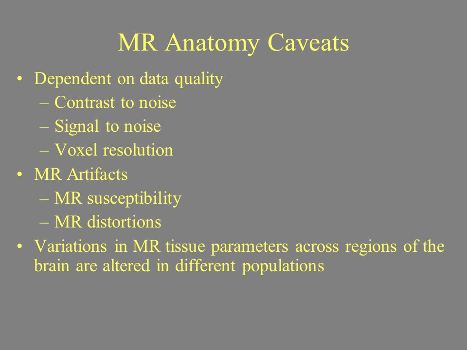 MR Anatomy Caveats Dependent on data quality –Contrast to noise –Signal to noise –Voxel resolution MR Artifacts –MR susceptibility –MR distortions Var