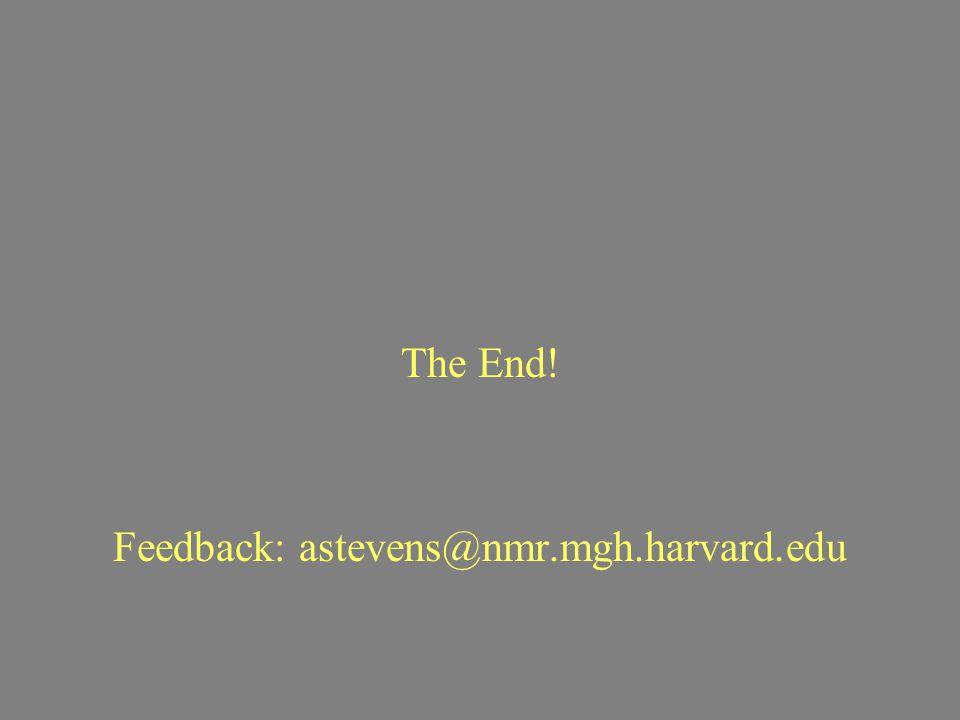 The End! Feedback: astevens@nmr.mgh.harvard.edu