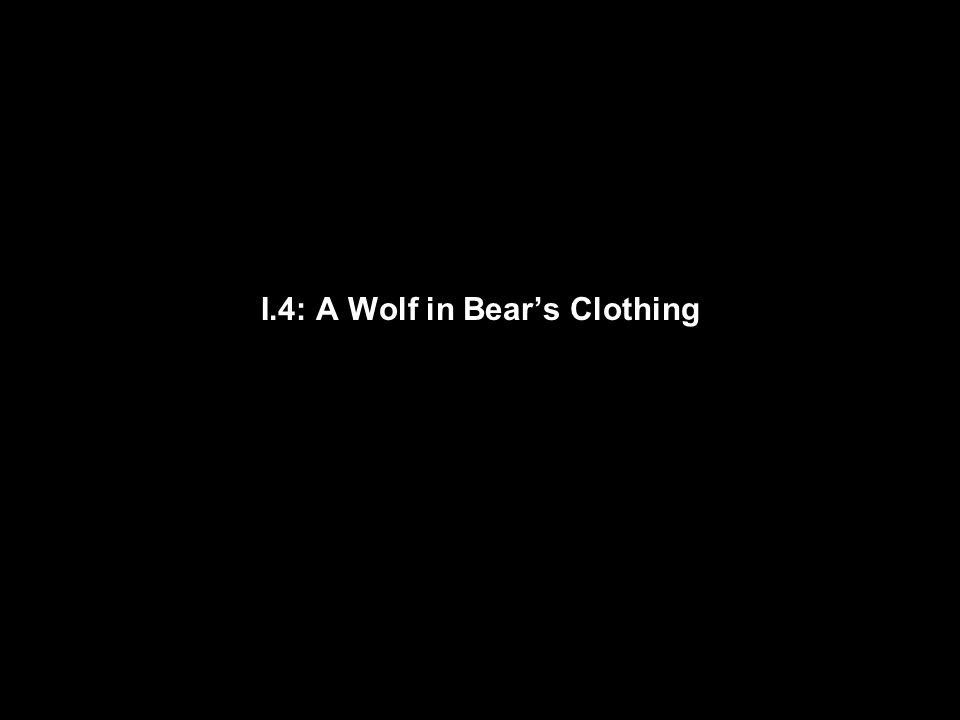 I.4: A Wolf in Bear's Clothing