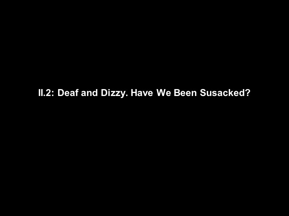 II.2: Deaf and Dizzy. Have We Been Susacked?