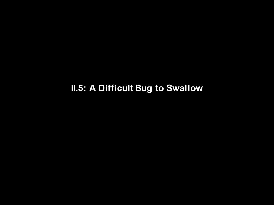 II.5: A Difficult Bug to Swallow
