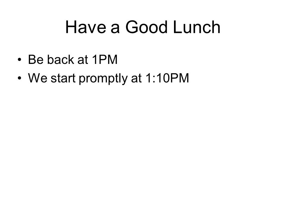 Have a Good Lunch Be back at 1PM We start promptly at 1:10PM