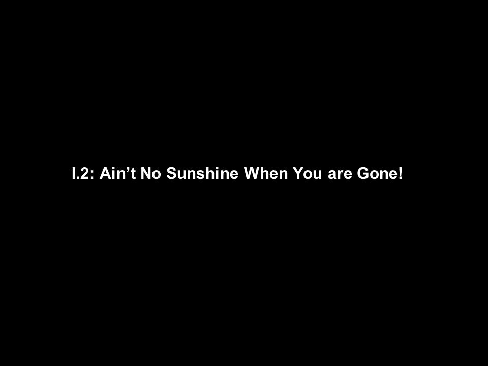 I.2: Ain't No Sunshine When You are Gone!