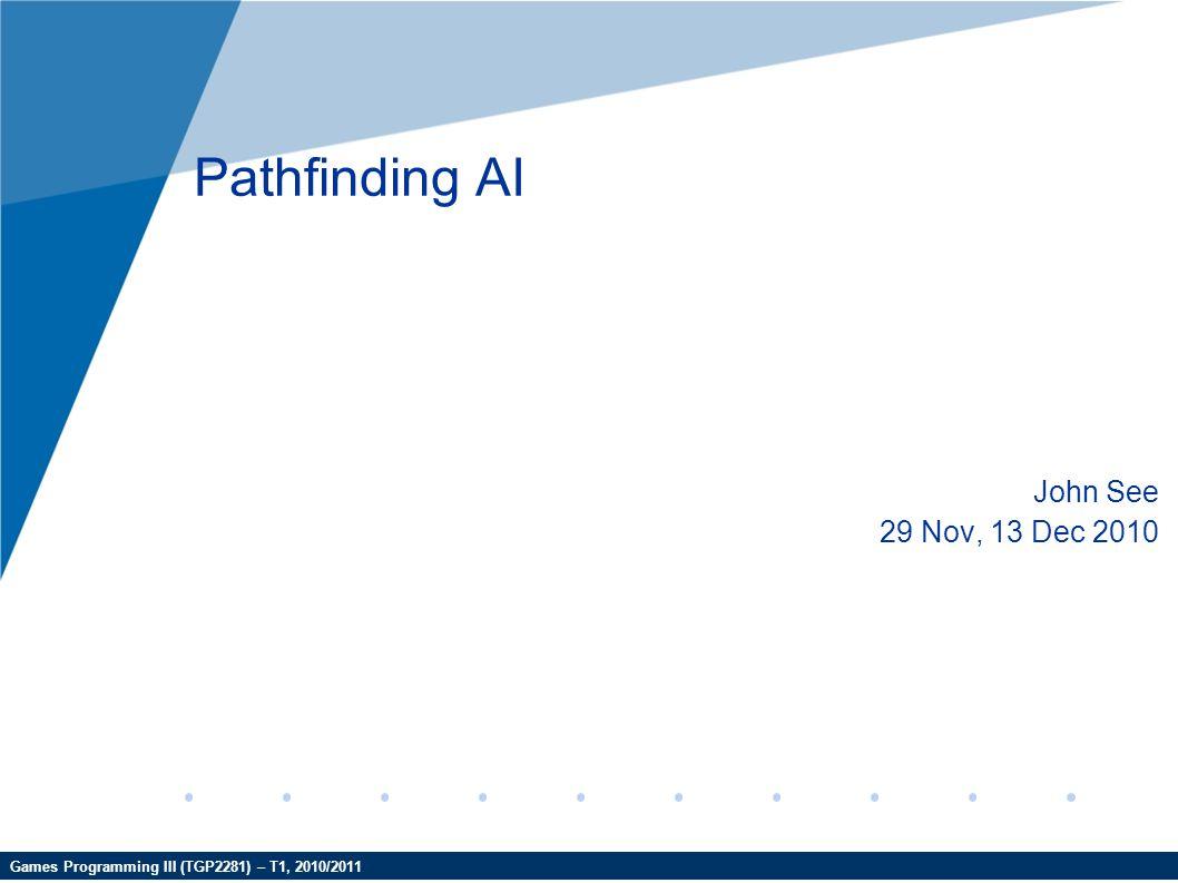 Games Programming III (TGP2281) – T1, 2010/2011 Pathfinding AI John See 29 Nov, 13 Dec 2010