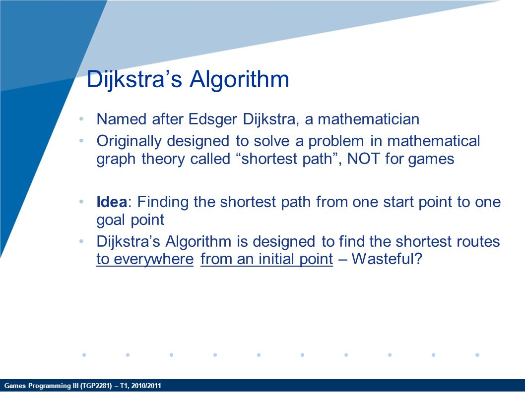 Games Programming III (TGP2281) – T1, 2010/2011 Dijkstra's Algorithm Named after Edsger Dijkstra, a mathematician Originally designed to solve a probl
