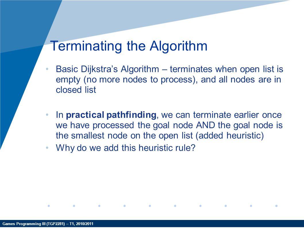 Games Programming III (TGP2281) – T1, 2010/2011 Terminating the Algorithm Basic Dijkstra's Algorithm – terminates when open list is empty (no more nod