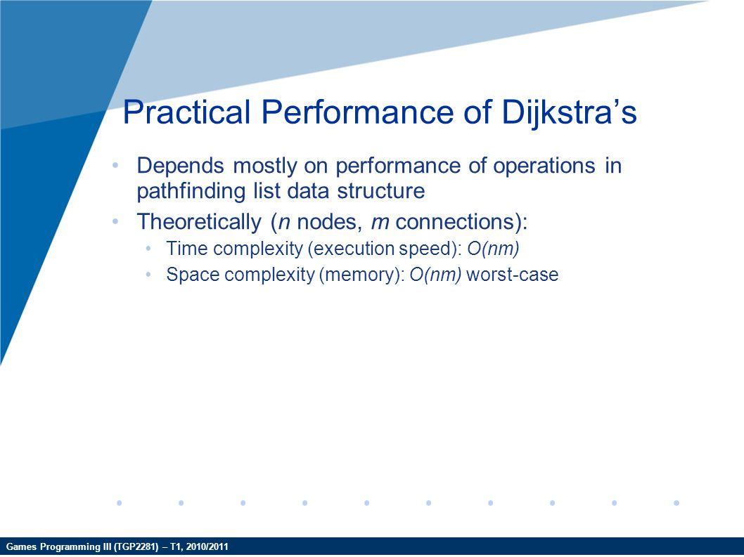 Games Programming III (TGP2281) – T1, 2010/2011 Practical Performance of Dijkstra's Depends mostly on performance of operations in pathfinding list da